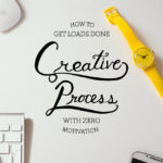Creative Process: How to Get Loads Done with Zero Motivation