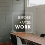 BEFORE + AFTER: WORK