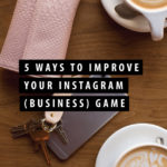 5 Ways to Improve Your Instagram (Business) Game
