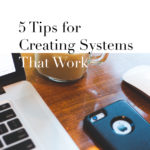 5 Tips on Creating Systems that Work