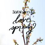 7 Ways to Love Spring